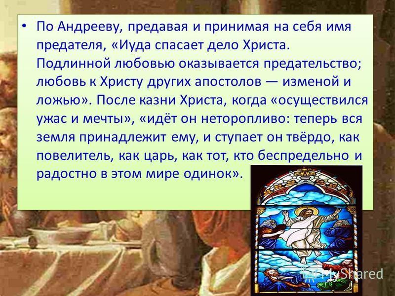 По Андрееву, предавая и принимая на себя имя предателя, «Иуда спасает дело Христа. Подлинной любовью оказывается предательство; любовь к Христу других апостолов изменой и ложью». После казни Христа, когда «осуществился ужас и мечты», «идёт он нетороп