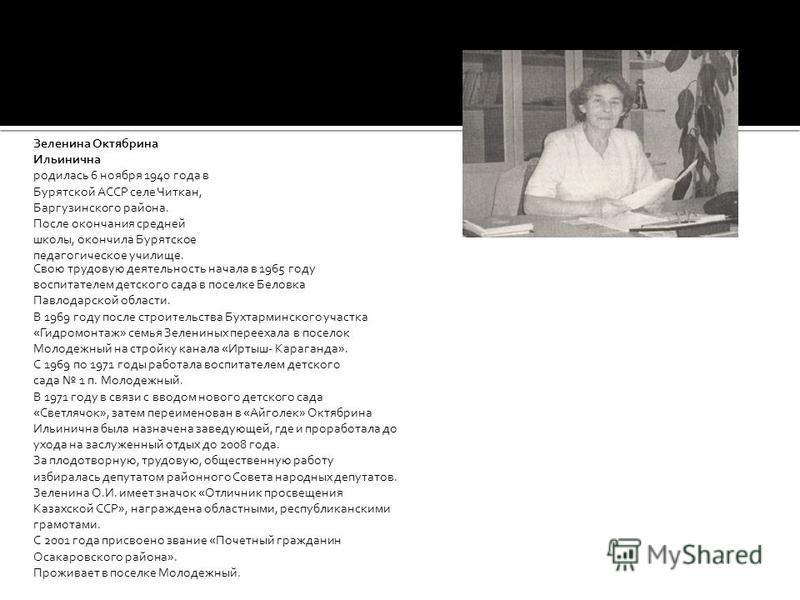 Зеленина Октябрина Ильинична родилась 6 ноября 1940 года в Бурятской АССР селе Читкан, Баргузинского района. После окончания средней школы, окончила Бурятское педагогическое училище. Свою трудовую деятельность начала в 1965 году воспитателем детского