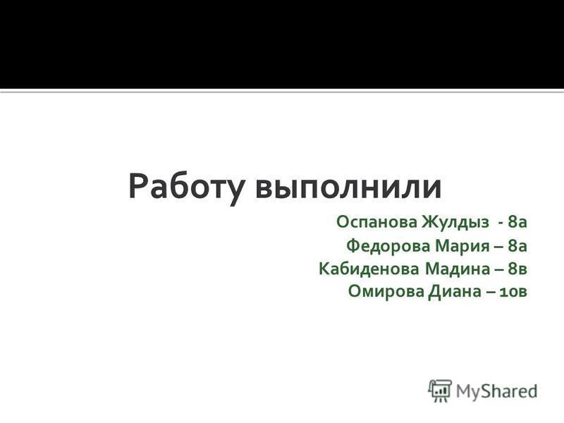 Оспанова Жулдыз - 8 а Федорова Мария – 8 а Кабиденова Мадина – 8 в Омирова Диана – 10 в