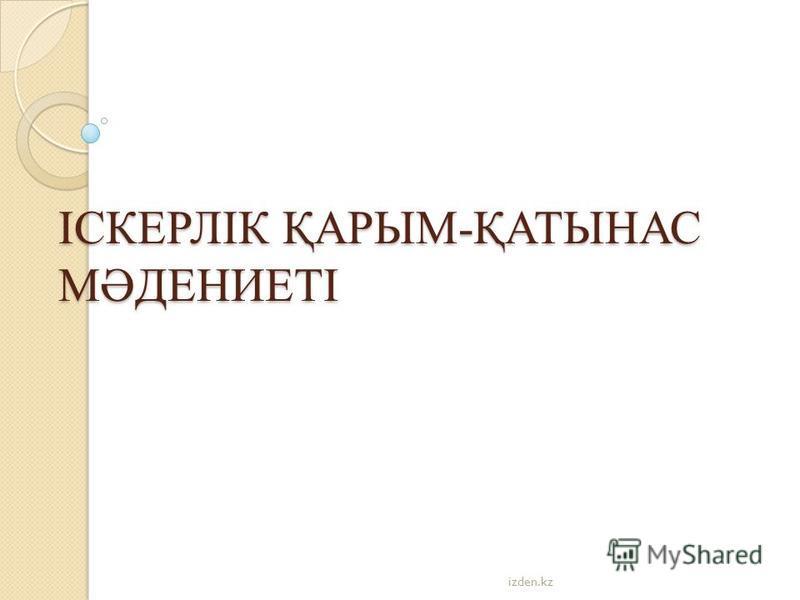 ІСКЕРЛІК ҚАРЫМ-ҚАТЫНАС МӘДЕНИЕТІ izden.kz
