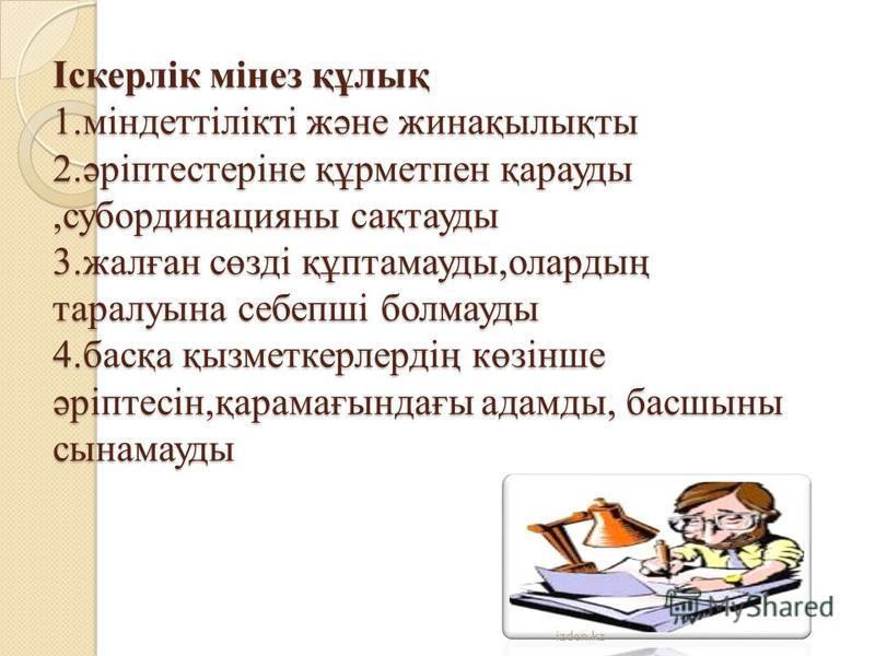 Іскерлік мінез құлық 1.міндеттілікті және жинақылықты 2.әріптестеріне құрметпен қарауды,субординацияны сақтауды 3.жалған сөзді құптамауды,олардың таралуына себепші болмауды 4.басқа қызметкерлердің көзінше әріптесін,қарамағындағы адамды, басшыны сынам