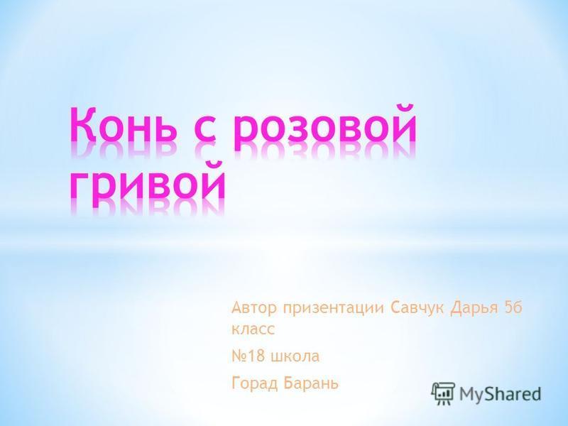 Автор презентации Савчук Дарья 5 б класс 18 школа Горад Барань