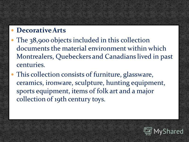 Decorative Arts The 38,900 objects included in this collection documents the material environment within which Montrealers, Quebeckers and Canadians lived in past centuries. This collection consists of furniture, glassware, ceramics, ironware, sculpt