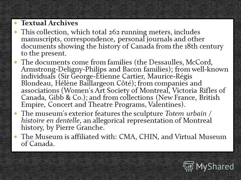 Textual Archives This collection, which total 262 running meters, includes manuscripts, correspondence, personal journals and other documents showing the history of Canada from the 18th century to the present. The documents come from families (the De