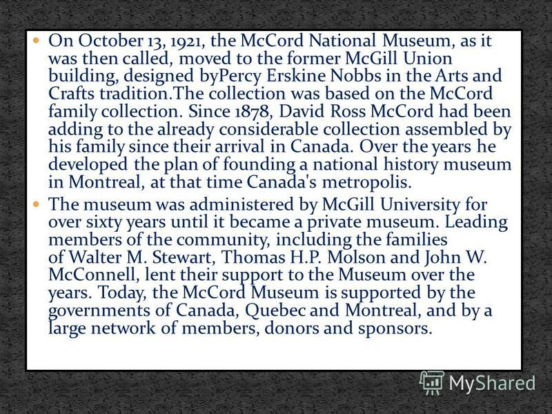 On October 13, 1921, the McCord National Museum, as it was then called, moved to the former McGill Union building, designed byPercy Erskine Nobbs in the Arts and Crafts tradition.The collection was based on the McCord family collection. Since 1878, D