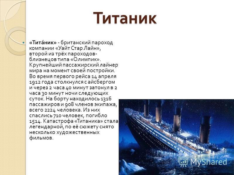 Титаник Титаник « Титаник » - британский пароход компании « Уайт Стар Лайн », второй из трёх пароходов - близнецов типа « Олимпик ». Крупнейший пассажирский лайнер мира на момент своей постройки. Во время первого рейса 14 апреля 1912 года столкнулся