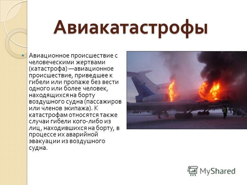Авиакатастрофы Авиакатастрофы Авиационное происшествие с человеческими жертвами ( катастрофа ) авиационное происшествие, приведшее к гибели или пропаже без вести одного или более человек, находящихся на борту воздушного судна ( пассажиров или членов