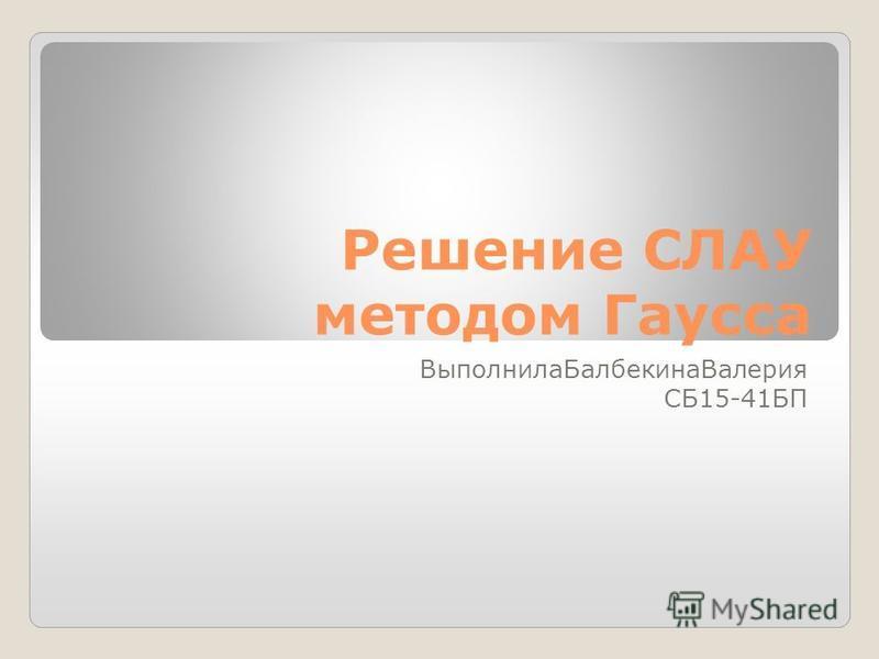 Решение СЛАУ методом Гаусса Выполнила БалбекинаВалерия СБ15-41БП