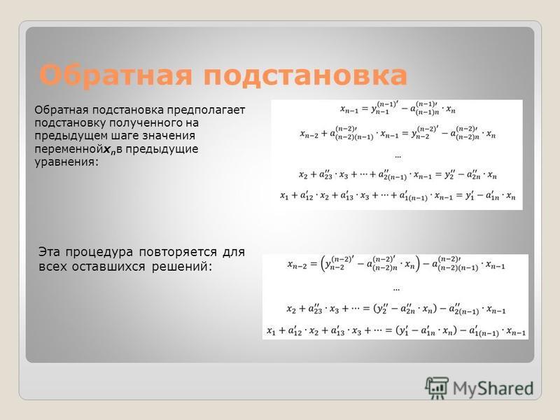 Обратная подстановка Обратная подстановка предполагает подстановку полученного на предыдущем шаге значения переменнойx n в предыдущие уравнения: Эта процедура повторяется для всех оставшихся решений: