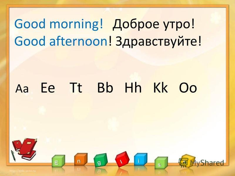 Good morning! Доброе утро! Good afternoon! Здравствуйте! Aa Ee Tt Bb Hh Kk Oo