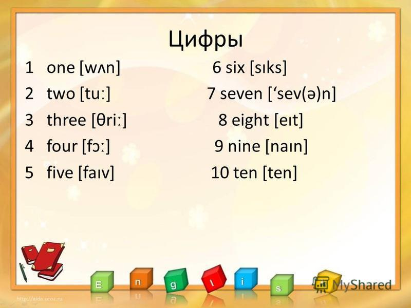 Цифры 1 one [wʌn] 6 six [sɪks] 2 two [tut] 7 seven [sev(ə)n] 3 three [θriː] 8 eight [eɪt] 4 four [fɔː] 9 nine [naɪn] 5 five [faɪv] 10 ten [ten]