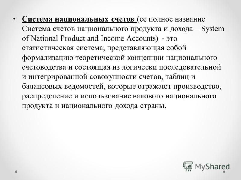 Система национальных счетов (ее полное название Система счетов национального продукта и дохода – System of National Product and Income Accounts) - это статистическая система, представляющая собой формализацию теоретической концепции национального сче