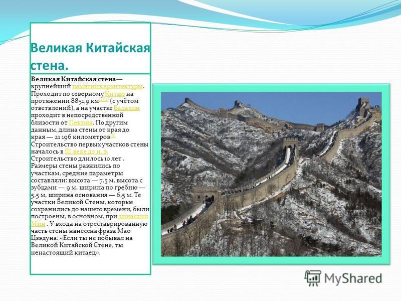 Великая Китайская стена. Великая Китайская стена крупнейший памятник архитектуры. Проходит по северному Китаю на протяжении 8851,9 км [1][2] (с учётом ответвлений), а на участке Бадалин проходит в непосредственной близости от Пекина. По другим данным