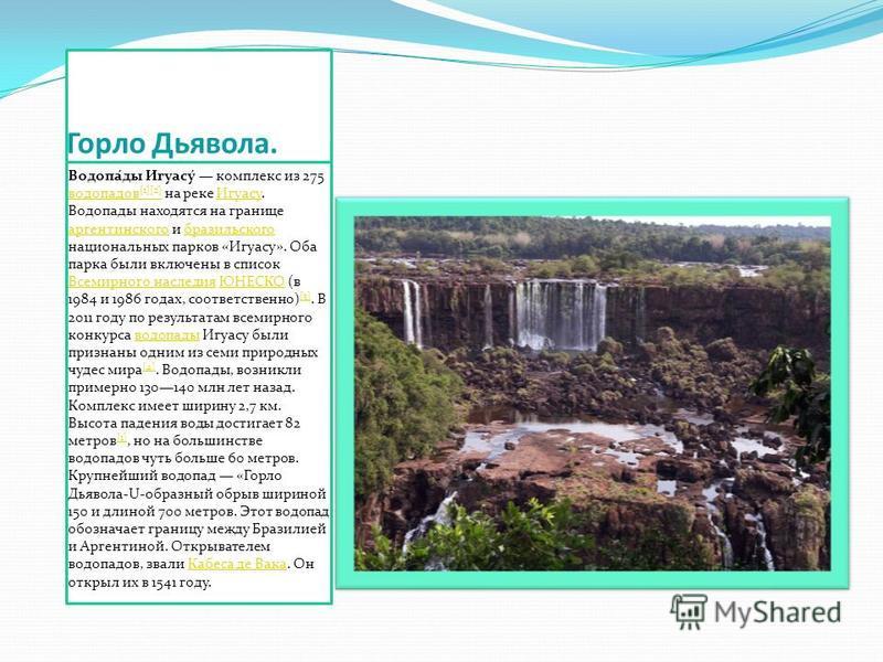 Горло Дьявола. Водопа́ду Игуасу́ комплекс из 275 водопадов [1][2] на реке Игуасу. Водопаду находятся на границе аргентинского и бразильского национальных парков «Игуасу». Оба парка были включены в список Всемирного наследия ЮНЕСКО (в 1984 и 1986 года