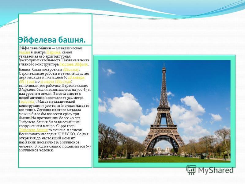 Ээйфелева башня. Э́эйфелева ба́шня металлическая башня в центре Парижа, самая узнаваемая его архитектурная достопримечательность. Названа в честь главного конструктора Гюстава Эйфеля. башня ПарижаГюстава Эйфеля Башня, была построена в 1889 году. Стро