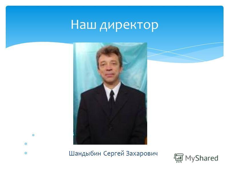 Шандыбин Сергей Захарович Наш директор