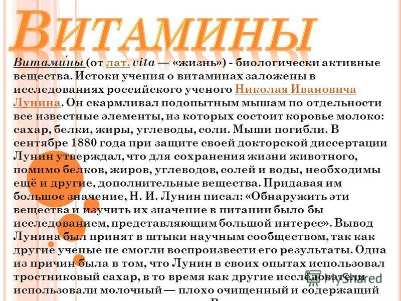 Витамины (от лат. vita «жизнь») - биологически активные вещества. Истоки учения о витаминах заложены в исследованиях российского ученого Николая Ивановича Лунина. Он скармливал подопытным мышам по отдельности все известные элементы, из которых состои