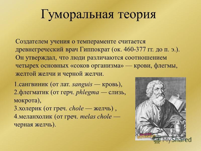 Гуморальная теория Создателем учения о темпераменте считается древнегреческий врач Гиппократ (ок. 460-377 гг. до п. э.). Он утверждал, что люди различаются соотношением четырех основных «соков организма» крови, флегмы, желтой желчи и черной желчи. 1.