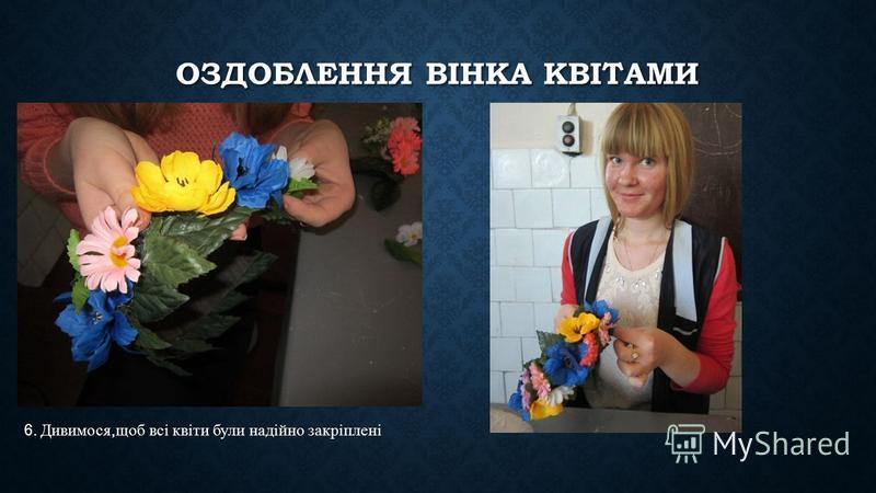 ОЗДОБЛЕННЯ ВІНКА КВІТАМИ 6. Дивимося, щоб всі квіти були надійно закріплені