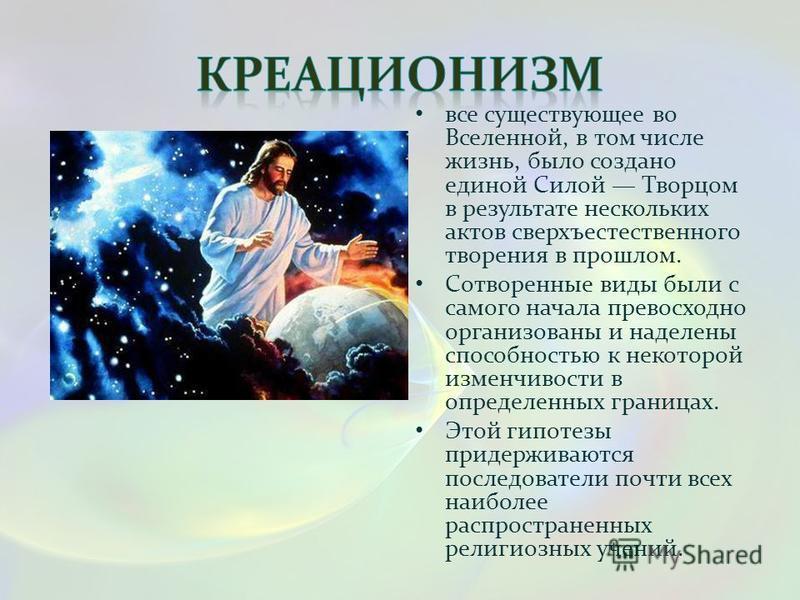 все существующее во Вселенной, в том числе жизнь, было создано единой Силой Творцом в результате нескольких актов сверхъестественного творения в прошлом. Сотворенные виды были с самого начала превосходно организованы и наделены способностью к некотор