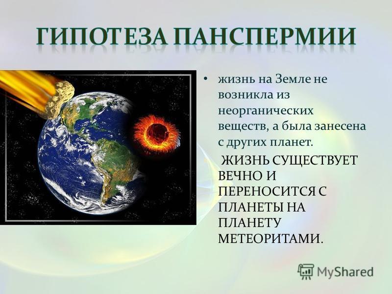 жизнь на Земле не возникла из неорганических веществ, а была занесена с других планет. ЖИЗНЬ СУЩЕСТВУЕТ ВЕЧНО И ПЕРЕНОСИТСЯ С ПЛАНЕТЫ НА ПЛАНЕТУ МЕТЕОРИТАМИ.