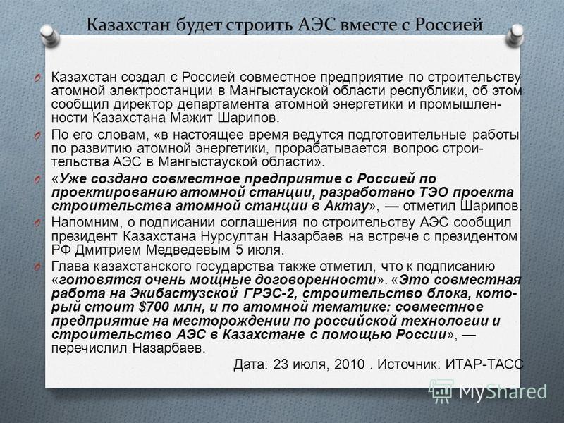 Казахстан будет строить АЭС вместе с Россией O Казахстан создал с Россией совместное предприятие по строительству атомной электростанции в Мангыстауской области республики, об этом сообщил директор департамента атомной энергетики и промышленности Каз