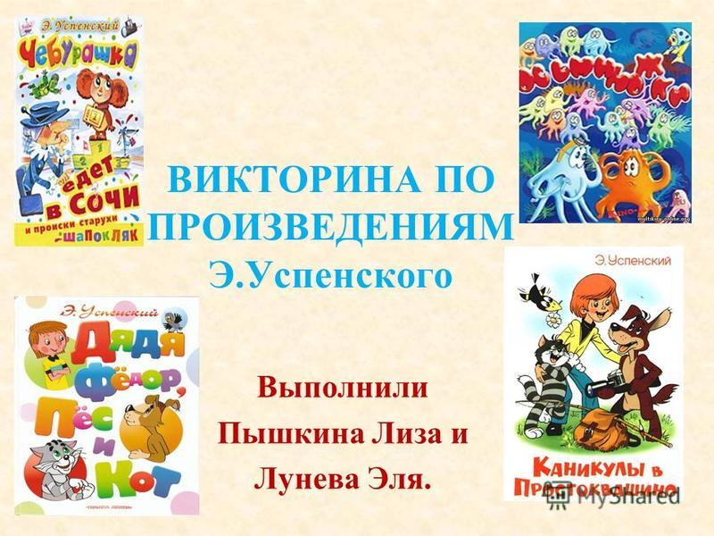 ВИКТОРИНА ПО ПРОИЗВЕДЕНИЯМ Э.Успенского Выполнили Пышкина Лиза и Лунева Эля.
