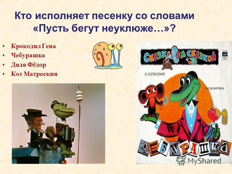Кто исполняет песенку со словами «Пусть бегут неуклюже…»? Крокодил Гена Чебурашка Дядя Фёдор Кот Матроскин