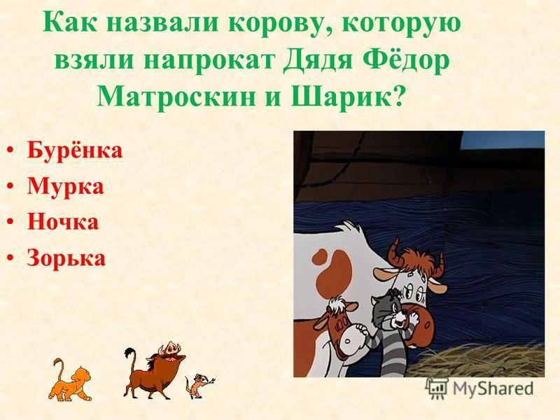 Как назвали корову, которую взяли напрокат Дядя Фёдор Матроскин и Шарик? Бурёнка Мурка Ночка Зорька