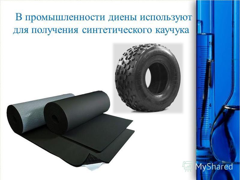В промышленности диены используют для получения синтетического каучука
