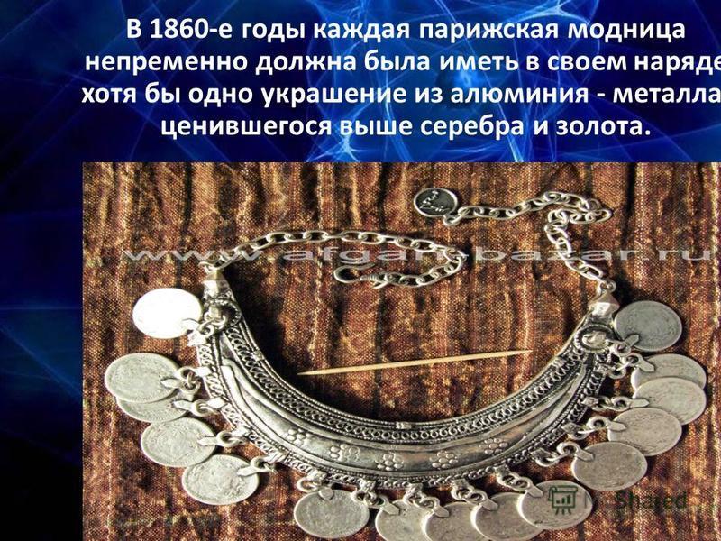 В 1860-е годы каждая парижская модница непременно должна была иметь в своем наряде хотя бы одно украшение из алюминия - металла, ценившегося выше серебра и золота.