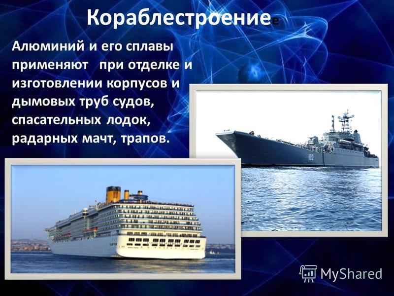 Кораблестроение е Алюминий и его сплавы применяют при отделке и изготовлении корпусов и дымовых труб судов, спасательных лодок, радарных мачт, трапов.