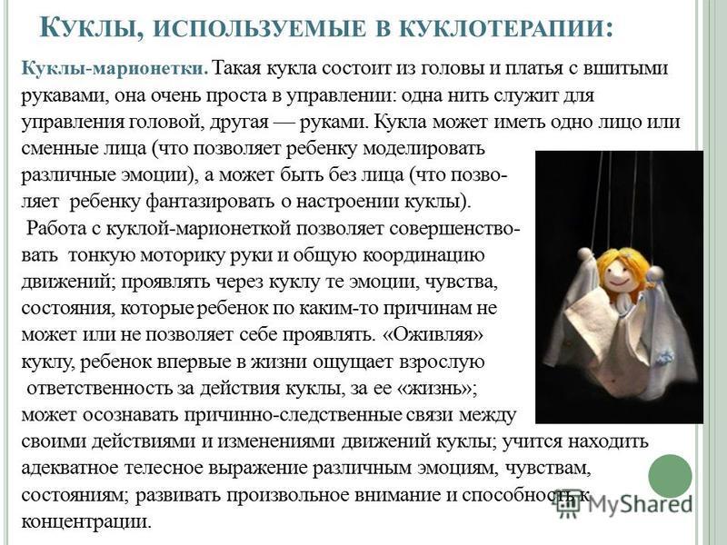 К УКЛЫ, ИСПОЛЬЗУЕМЫЕ В КУКЛОТЕРАПИИ : Куклы-марионетки. Такая кукла состоит из головы и платья с вшитыми рукавами, она очень проста в управлении: одна нить служит для управления головой, другая руками. Кукла может иметь одно лицо или сменные лица (чт