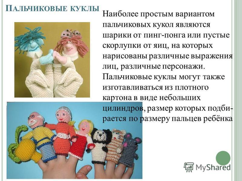 П АЛЬЧИКОВЫЕ КУКЛЫ Наиболее простым вариантом пальчиковых кукол являются шарики от пинг-понга или пустые скорлупки от яиц, на которых нарисованы различные выражения лиц, различные персонажи. Пальчиковые куклы могут также изготавливаться из плотного к