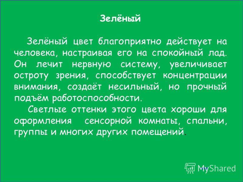 Зелёный Зелёный цвет благоприятно действует на человека, настраивая его на спокойный лад. Он лечит нервную систему, увеличивает остроту зрения, способствует концентрации внимания, создаёт несильный, но прочный подъём работоспособности. Светлые оттенк