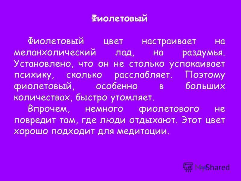 Фиолетовый Фиолетовый цвет настраивает на меланхолический лад, на раздумья. Установлено, что он не столько успокаивает психику, сколько расслабляет. Поэтому фиолетовый, особенно в больших количествах, быстро утомляет. Впрочем, немного фиолетового не
