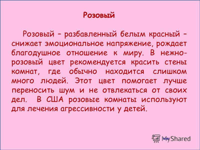 Розовый Розовый – разбавленный белым красный – снижает эмоциональное напряжение, рождает благодушное отношение к миру. В нежно- розовый цвет рекомендуется красить стены комнат, где обычно находится слишком много людей. Этот цвет помогает лучше перено