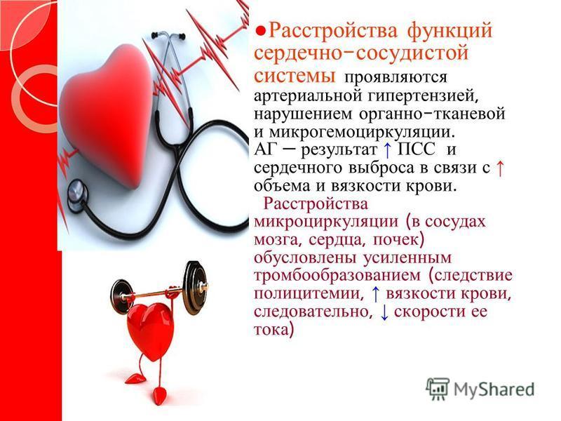 Расстройства функций сердечно - сосудистой системы проявляются артериальной гипертензией, нарушением органно - тканевой и микрогемоциркуляции. АГ результат ПСС и сердечного выброса в связи с объема и вязкости крови. Расстройства микроциркуляции ( в с