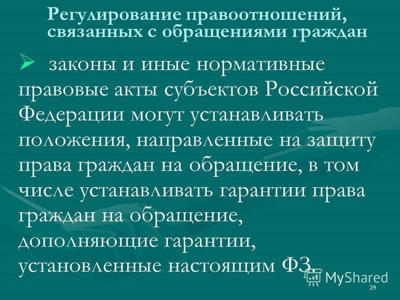 29 Регулирование правоотношений, связанных с образениями граждан законы и иные нормативные правовые акты субъектов Российской Федерации могут устанавливать положения, направленные на защиту права граждан на образение, в том числе устанавливать гарант