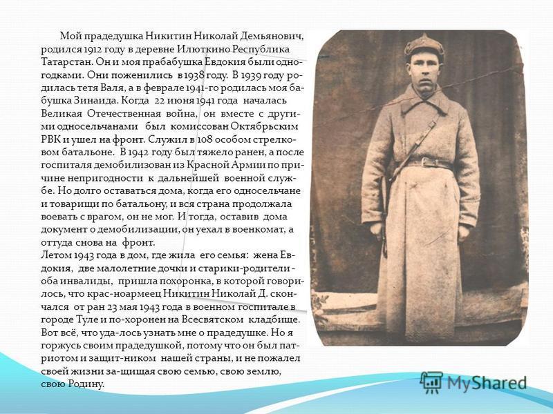 Мой прадедушка Никитин Николай Демьянович, родился 1912 году в деревне Илюткино Республика Татарстан. Он и моя прабабушка Евдокия были одно- годками. Они поженились в 1938 году. В 1939 году родилась тетя Валя, а в феврале 1941-го родилась моя бабушка