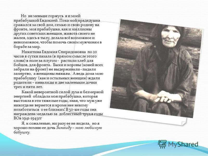 Но не меньше горжусь я и моей прабабушкой Евдокией. Пока мой прадедушка сражался за свой дом, семью и свою родину на фронте, моя прабабушка, как и миллионы других советских женщин, живота своего не жалея, здесь в тылу, делала всё возможное и невозмож