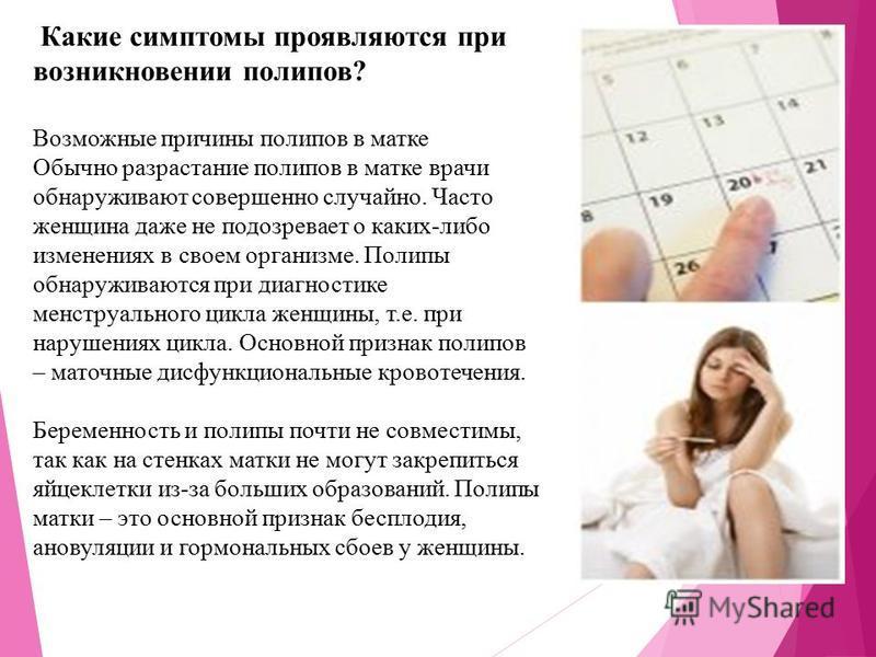 Какие симптомы проявляются при возникновении полипов? Возможные причины полипов в матке Обычно разрастание полипов в матке врачи обнаруживают совершенно случайно. Часто женщина даже не подозревает о каких-либо изменениях в своем организме. Полипы обн