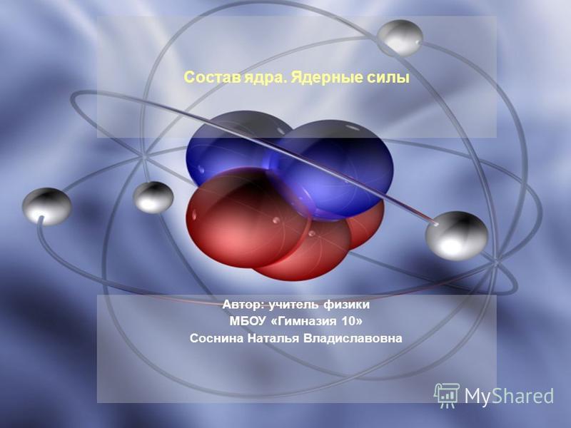 Автор: учитель физики МБОУ «Гимназия 10» Соснина Наталья Владиславовна Состав ядра. Ядерные силы