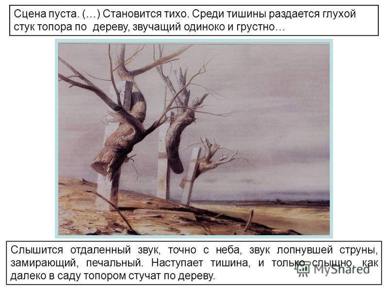 Слышится отдаленный звук, точно с неба, звук лопнувшей струны, замирающий, печальный. Наступает тишина, и только слышно, как далеко в саду топором стучат по дереву. Сцена пуста. (…) Становится тихо. Среди тишины раздается глухой стук топора по дереву