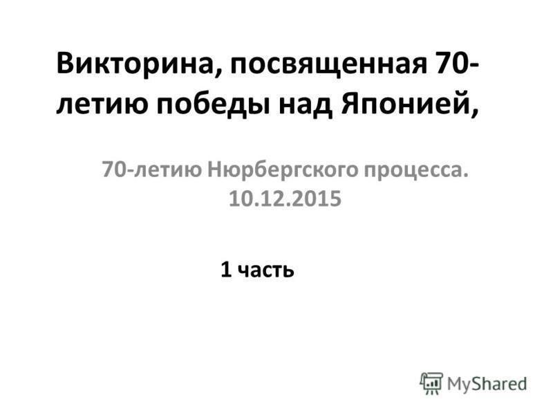 Викторина, посвященная 70- летию победы над Японией, 70-летию Нюрбергского процесса. 10.12.2015 1 часть