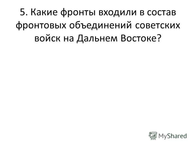 5. Какие фронты входили в состав фронтовых объединений советских войск на Дальнем Востоке?