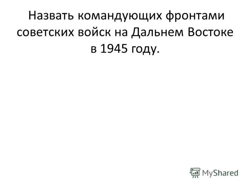 . Назвать командующих фронтами советских войск на Дальнем Востоке в 1945 году.