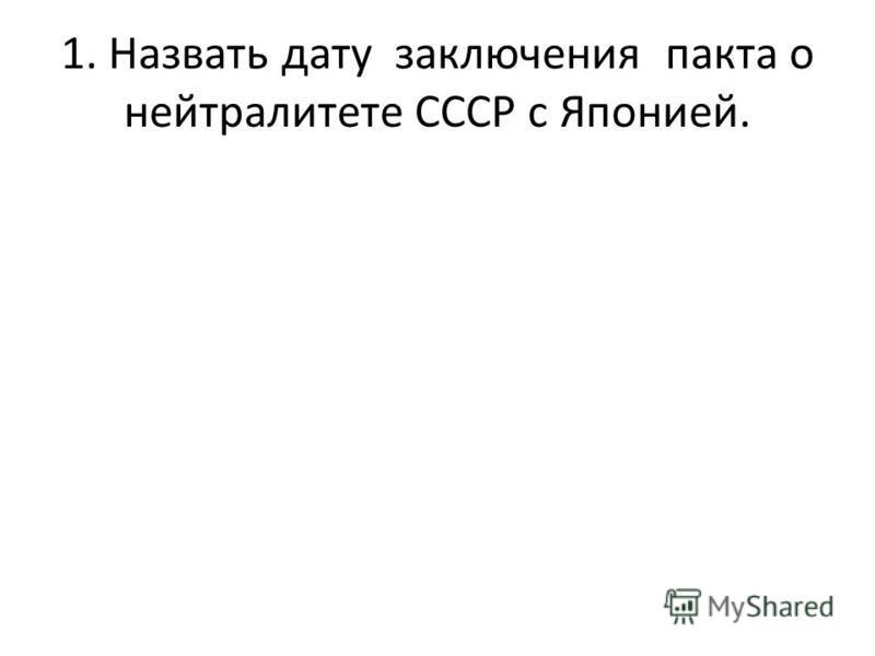1. Назвать дату заключения пакта о нейтралитете СССР с Японией.