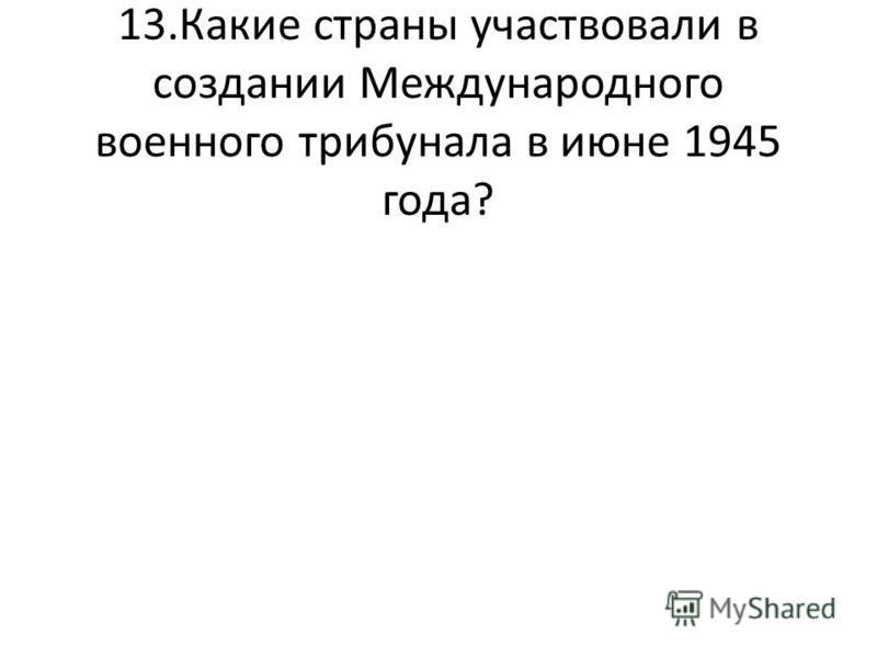 13. Какие страны участвовали в создании Международного военного трибунала в июне 1945 года?