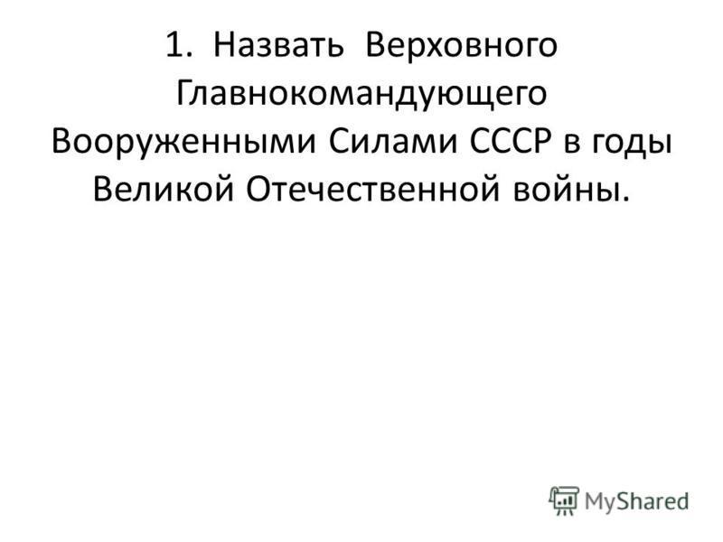 1. Назвать Верховного Главнокомандующего Вооруженными Силами СССР в годы Великой Отечественной войны.